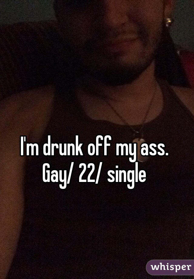 I'm drunk off my ass. Gay/ 22/ single