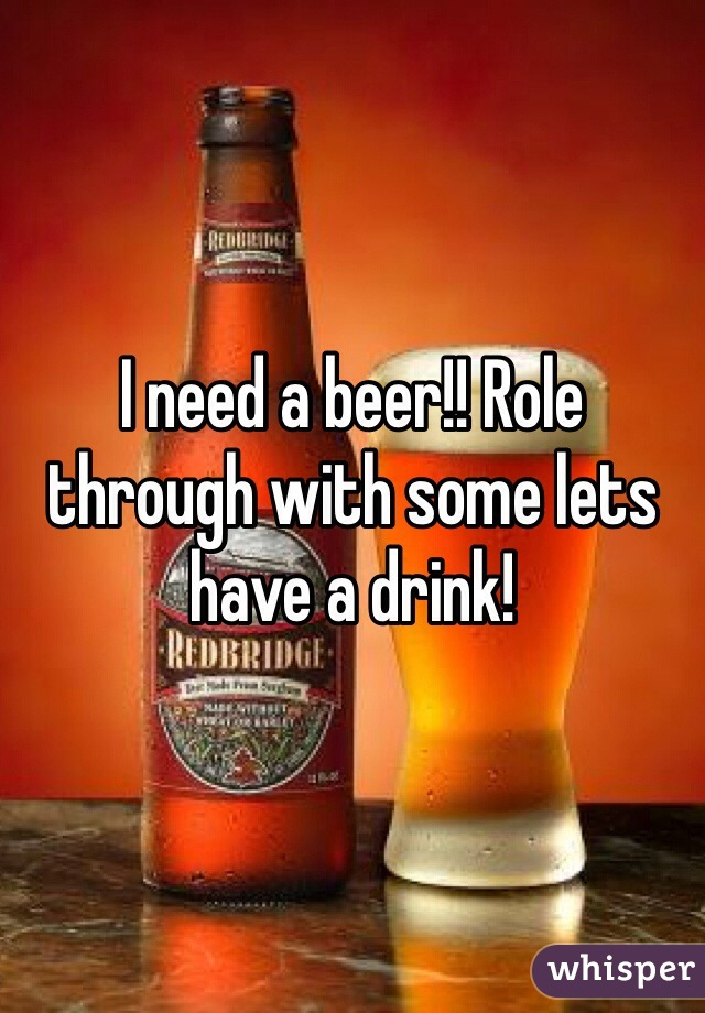 I need a beer!! Role through with some lets have a drink!