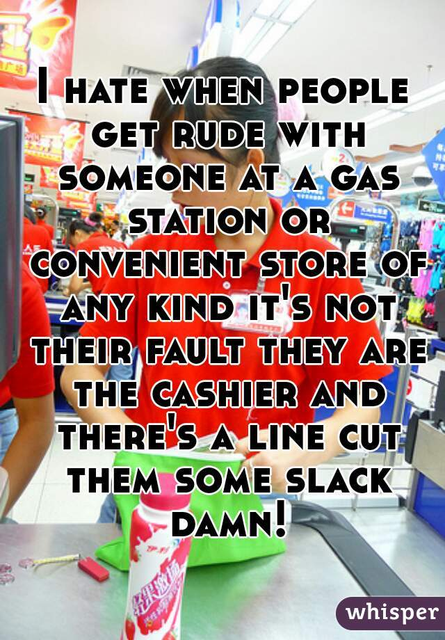 I hate when people get rude with someone at a gas station or convenient store of any kind it's not their fault they are the cashier and there's a line cut them some slack damn!