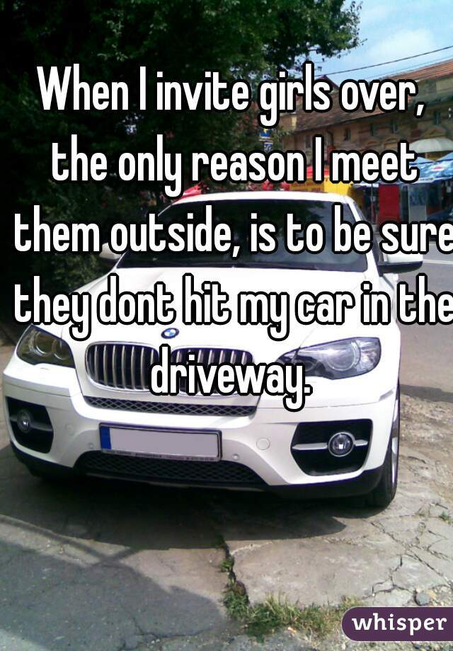 When I invite girls over, the only reason I meet them outside, is to be sure they dont hit my car in the driveway.