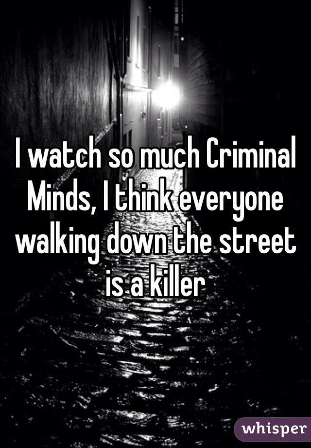 I watch so much Criminal Minds, I think everyone walking down the street is a killer