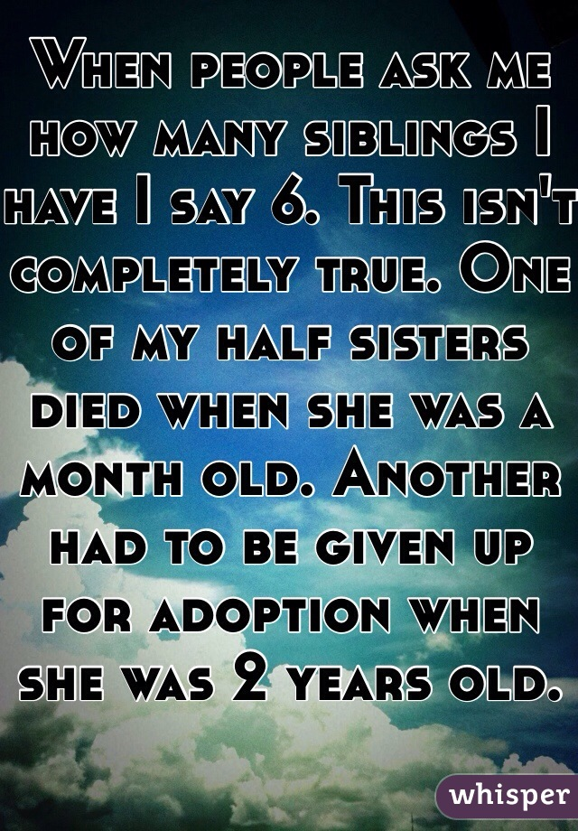 When people ask me how many siblings I have I say 6. This isn't completely true. One of my half sisters died when she was a month old. Another had to be given up for adoption when she was 2 years old.