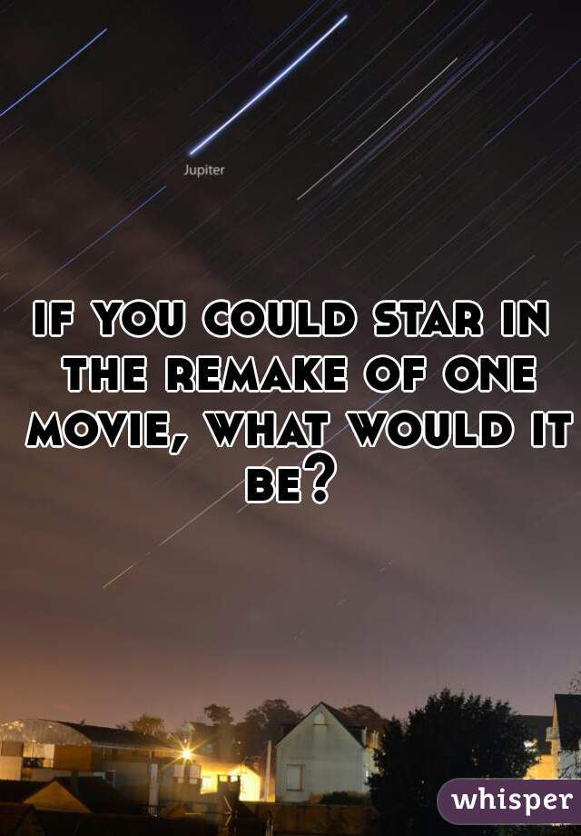 if you could star in the remake of one movie, what would it be?