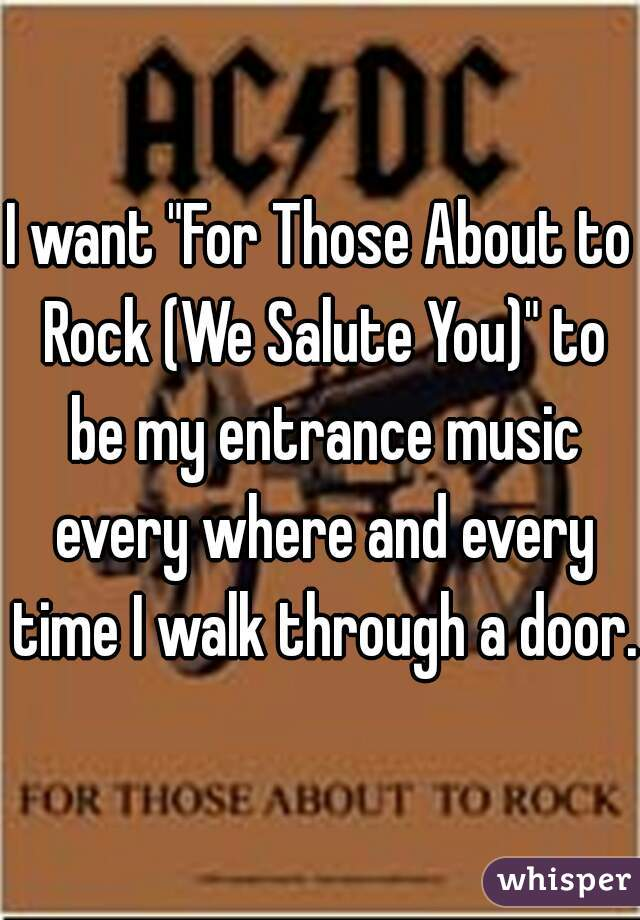 "I want ""For Those About to Rock (We Salute You)"" to be my entrance music every where and every time I walk through a door."