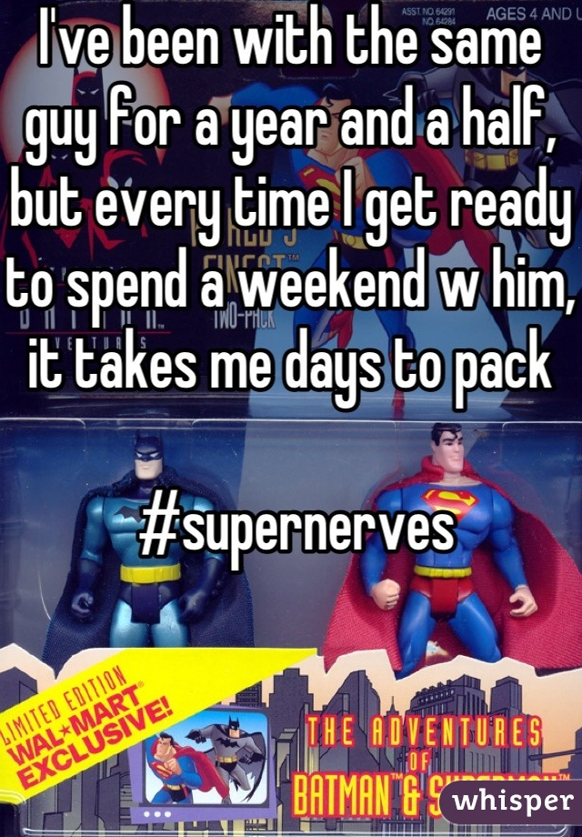 I've been with the same guy for a year and a half, but every time I get ready to spend a weekend w him, it takes me days to pack    #supernerves