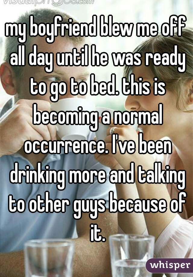 my boyfriend blew me off all day until he was ready to go to bed. this is becoming a normal occurrence. I've been drinking more and talking to other guys because of it.