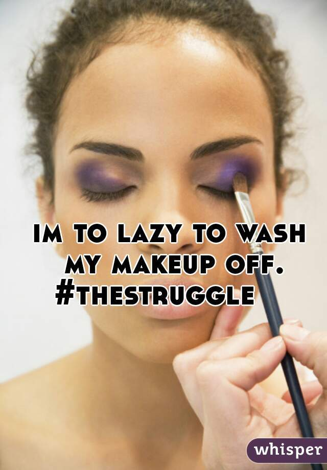 im to lazy to wash my makeup off. #thestruggle