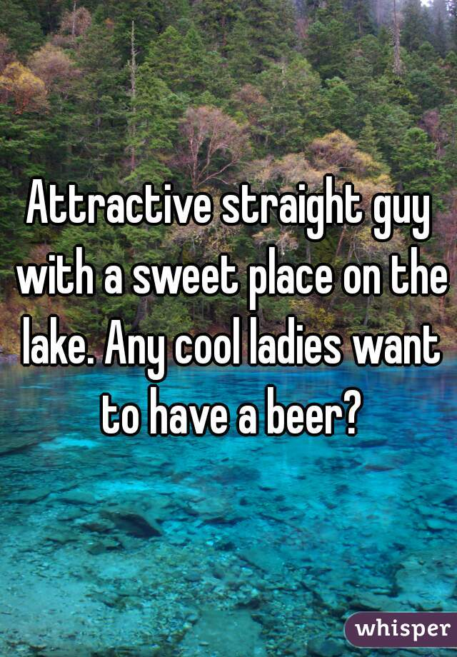 Attractive straight guy with a sweet place on the lake. Any cool ladies want to have a beer?
