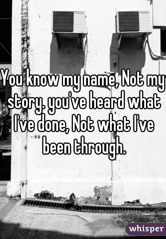 You know my name, Not my story. you've heard what I've done, Not what I've been through.