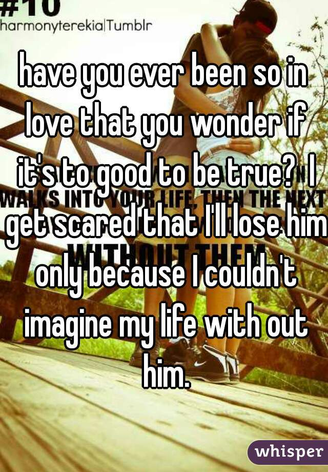 have you ever been so in love that you wonder if it's to good to be true?  I get scared that I'll lose him only because I couldn't imagine my life with out him.