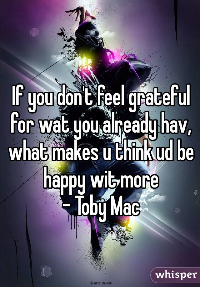 If you don't feel grateful for wat you already hav, what makes u think ud be happy wit more  - Toby Mac