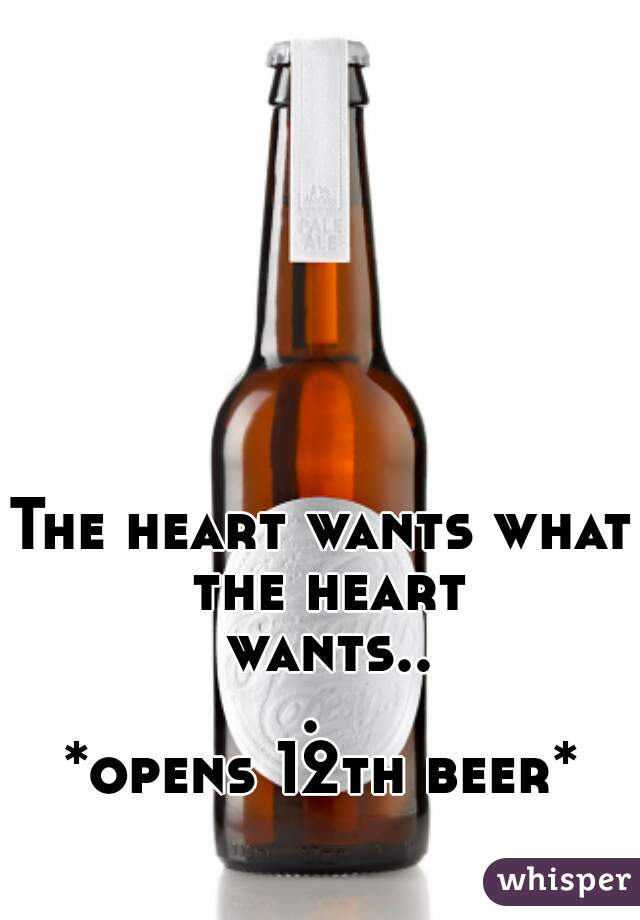 The heart wants what the heart wants...  *opens 12th beer*
