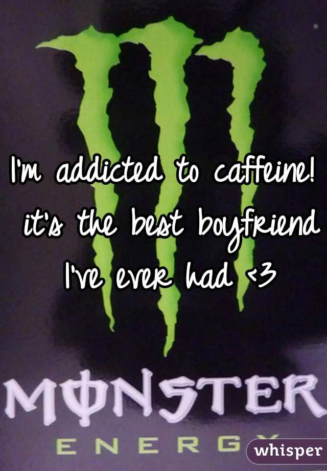 I'm addicted to caffeine! it's the best boyfriend I've ever had <3
