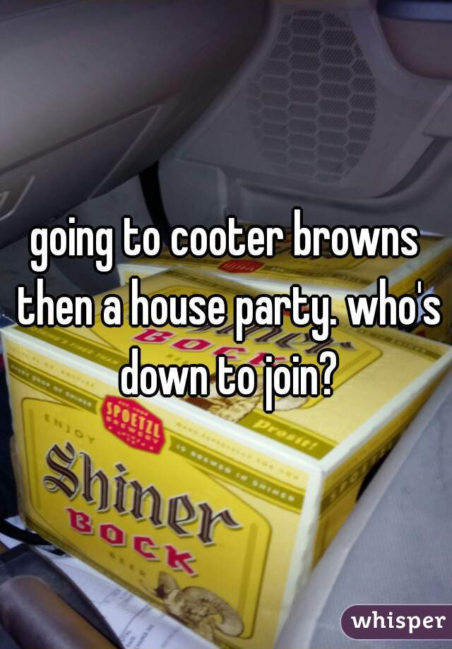 going to cooter browns then a house party. who's down to join?