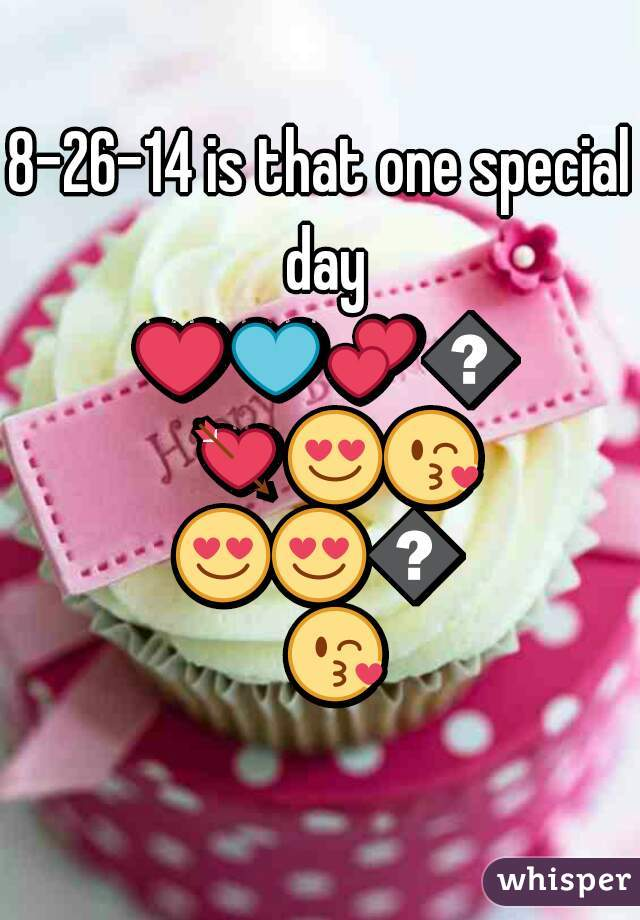 8-26-14 is that one special day ❤💙💕💖💘😍😘😍😍😘😘