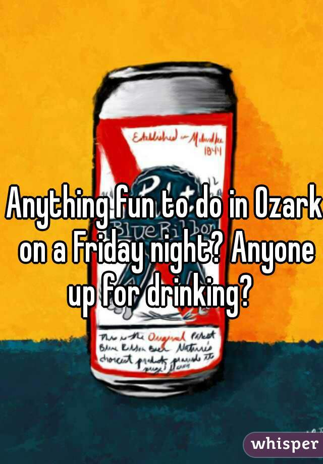 Anything fun to do in Ozark on a Friday night? Anyone up for drinking?