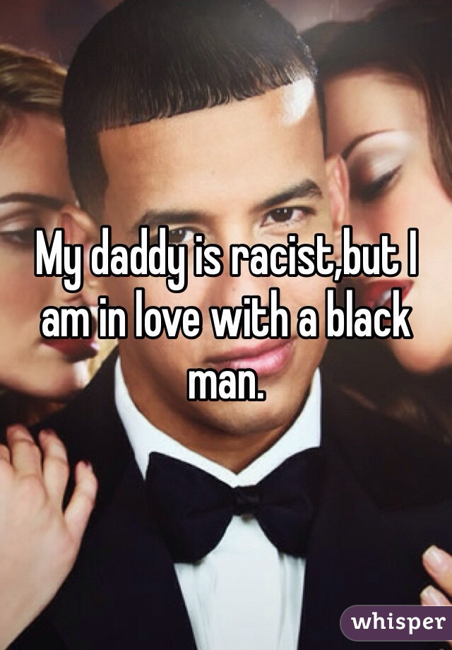 My daddy is racist,but I am in love with a black man.