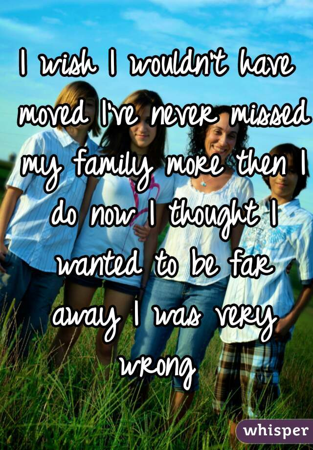 I wish I wouldn't have moved I've never missed my family more then I do now I thought I wanted to be far away I was very wrong