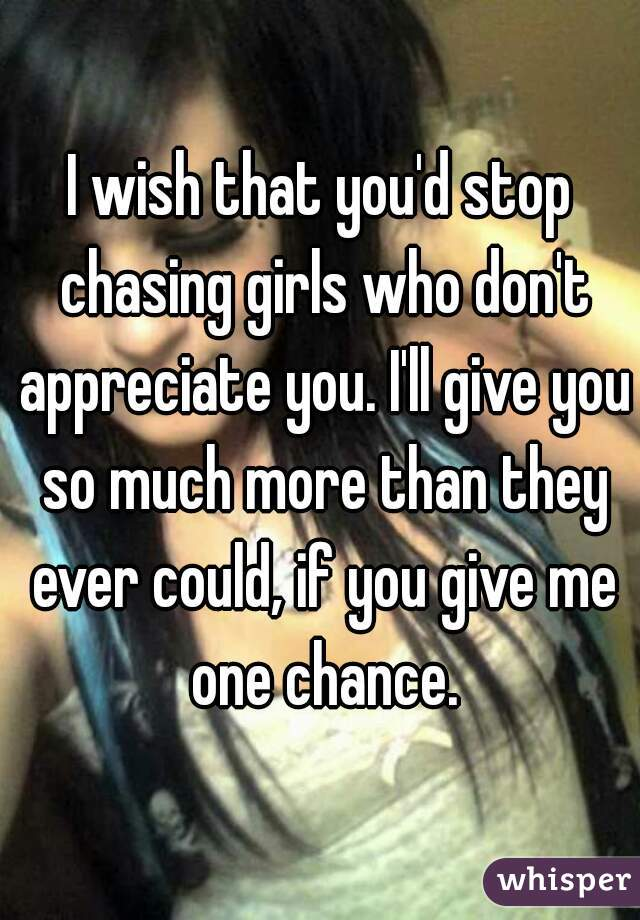 I wish that you'd stop chasing girls who don't appreciate you. I'll give you so much more than they ever could, if you give me one chance.