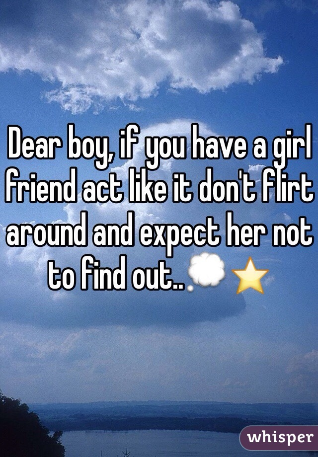Dear boy, if you have a girl friend act like it don't flirt around and expect her not to find out..💭⭐️