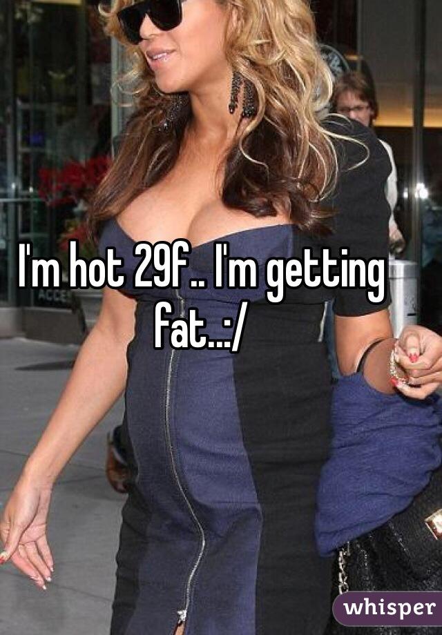 I'm hot 29f.. I'm getting fat..:/