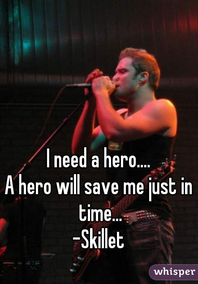 I need a hero.... A hero will save me just in time... -Skillet