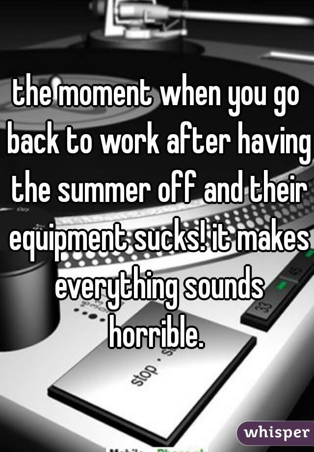 the moment when you go back to work after having the summer off and their equipment sucks! it makes everything sounds horrible.