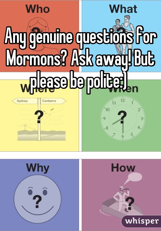 Any genuine questions for Mormons? Ask away! But please be polite:)
