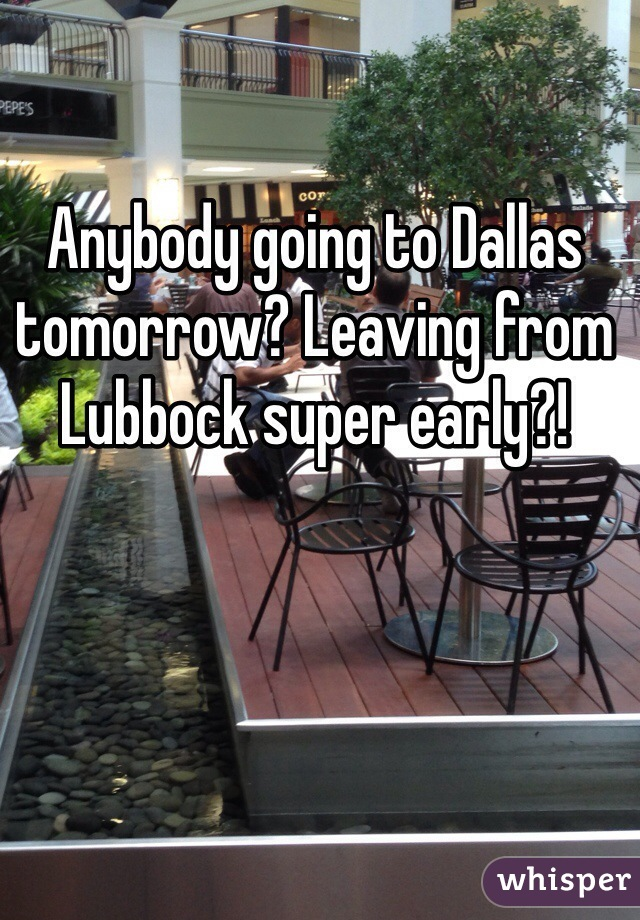 Anybody going to Dallas tomorrow? Leaving from Lubbock super early?!