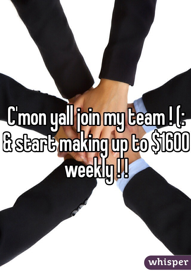 C'mon yall join my team ! (:  & start making up to $1600 weekly ! !