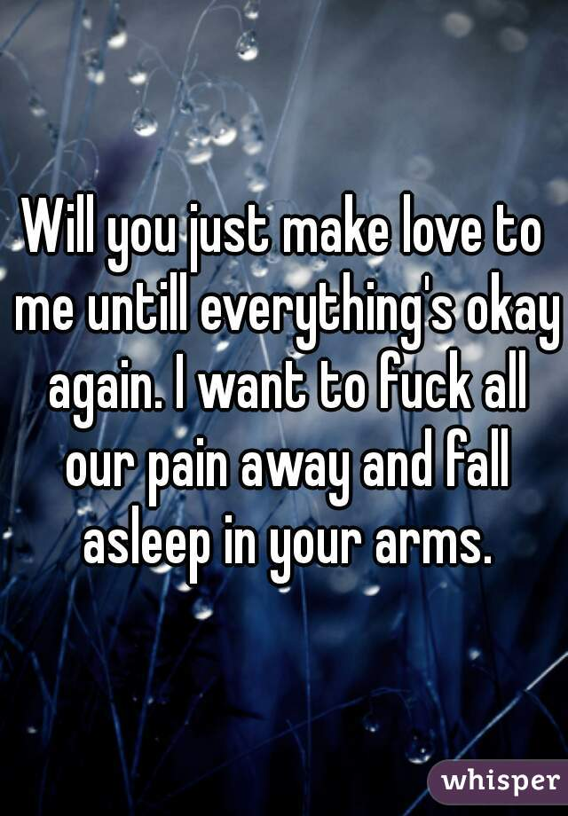 Will you just make love to me untill everything's okay again. I want to fuck all our pain away and fall asleep in your arms.