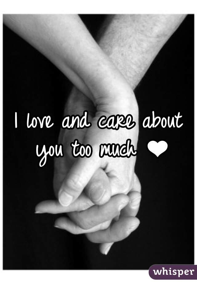 I love and care about you too much ❤