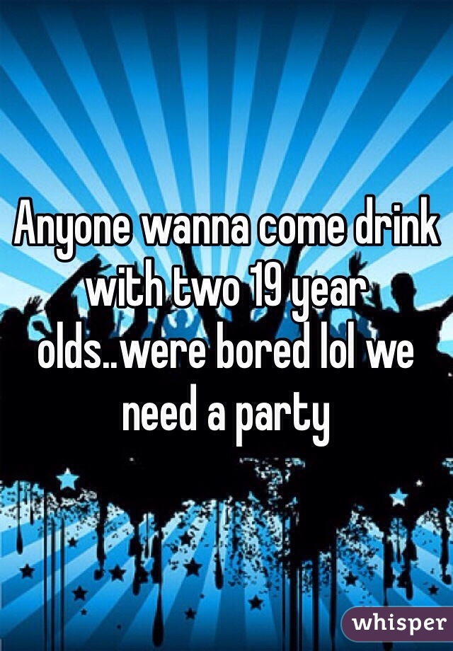 Anyone wanna come drink with two 19 year olds..were bored lol we need a party