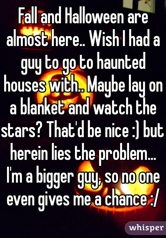 Fall and Halloween are almost here.. Wish I had a guy to go to haunted houses with.. Maybe lay on a blanket and watch the stars? That'd be nice :) but herein lies the problem... I'm a bigger guy, so no one even gives me a chance :/