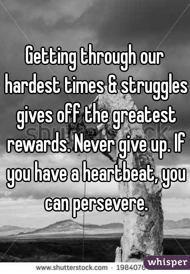 Getting through our hardest times & struggles gives off the greatest rewards. Never give up. If you have a heartbeat, you can persevere.