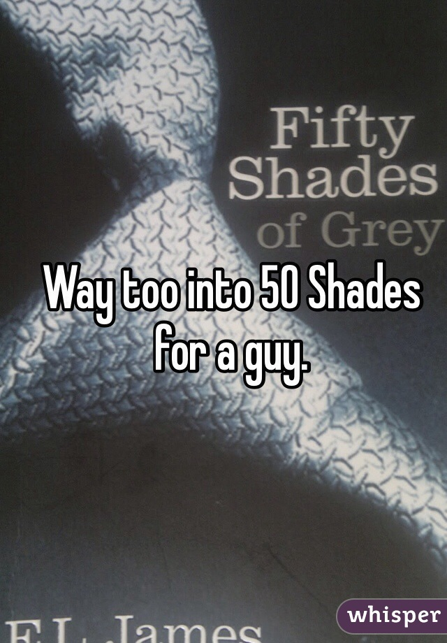 Way too into 50 Shades for a guy.