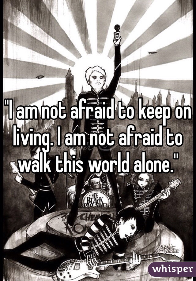 """I am not afraid to keep on living. I am not afraid to walk this world alone."""