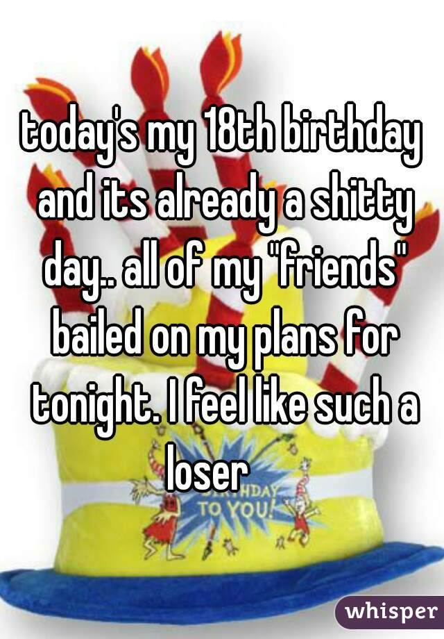 "today's my 18th birthday and its already a shitty day.. all of my ""friends"" bailed on my plans for tonight. I feel like such a loser"