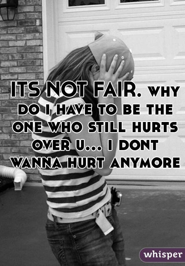 ITS NOT FAIR. why do i have to be the one who still hurts over u... i dont wanna hurt anymore