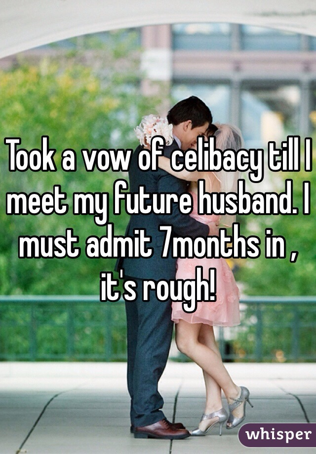Took a vow of celibacy till I meet my future husband. I must admit 7months in , it's rough!