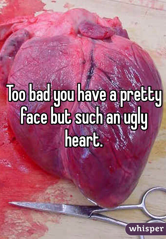 Too bad you have a pretty face but such an ugly heart.