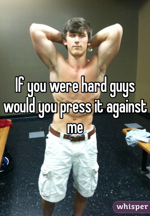 If you were hard guys would you press it against me