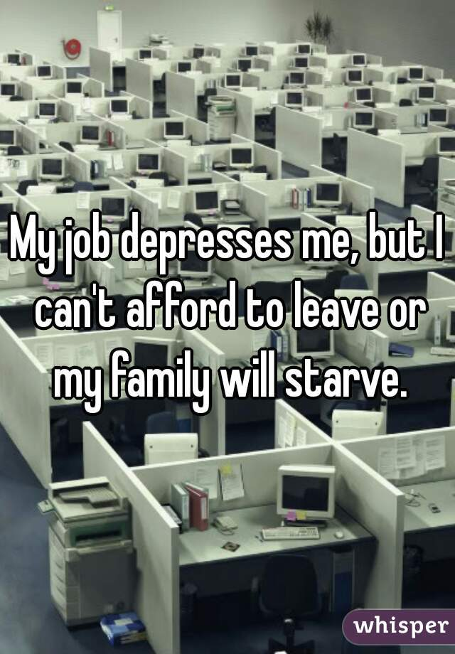 My job depresses me, but I can't afford to leave or my family will starve.