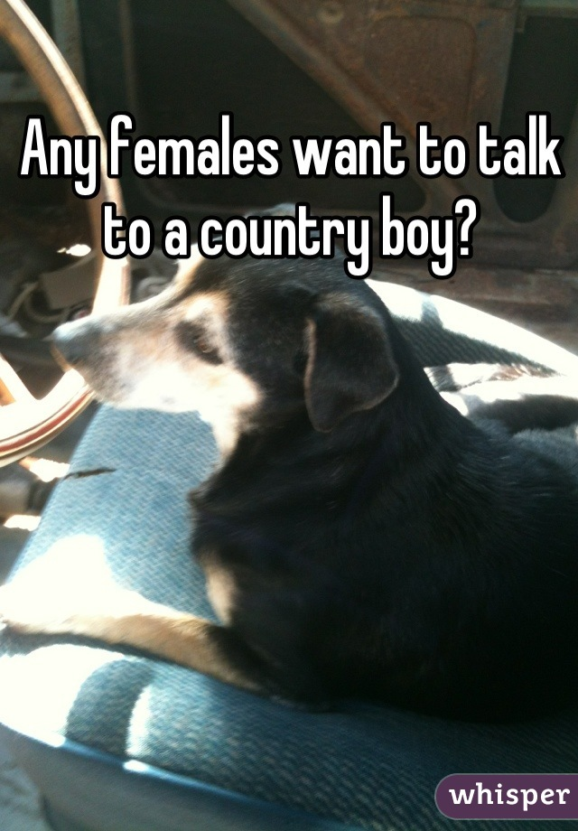 Any females want to talk to a country boy?