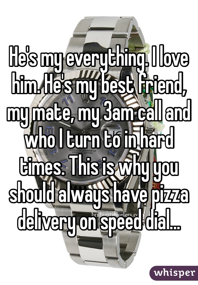 He's my everything. I love him. He's my best friend, my mate, my 3am call and who I turn to in hard times. This is why you should always have pizza delivery on speed dial...