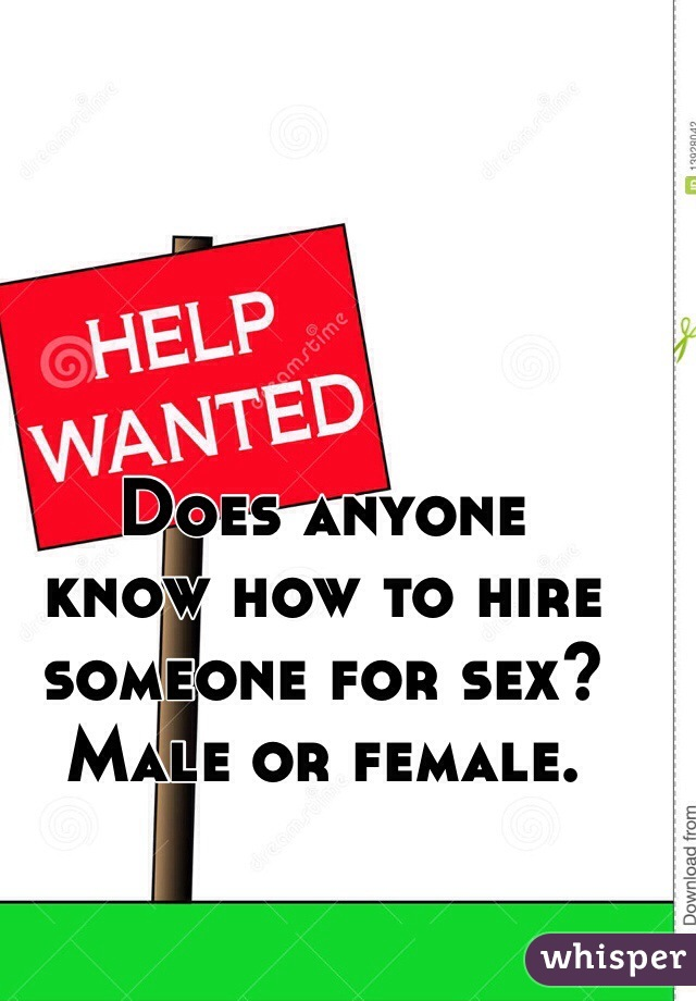 Does anyone  know how to hire  someone for sex?  Male or female.