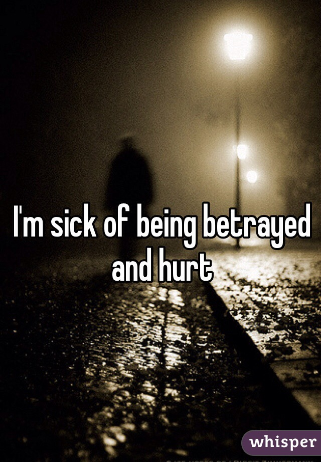 I'm sick of being betrayed and hurt