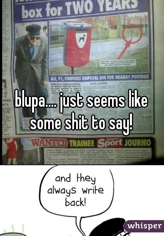 blupa.... just seems like some shit to say!