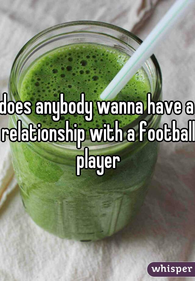 does anybody wanna have a relationship with a football player