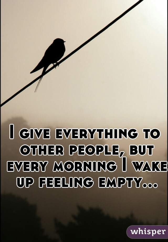 I give everything to other people, but every morning I wake up feeling empty...